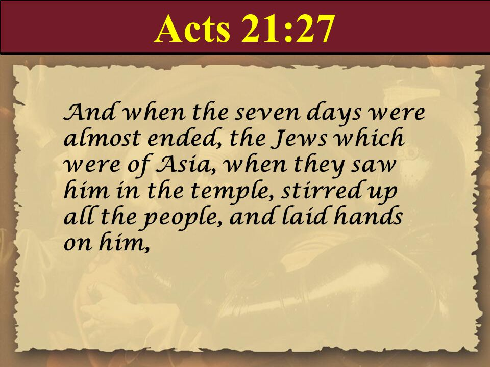 Acts 21:27 And when the seven days were almost ended, the Jews which were of Asia, when they saw him in the temple, stirred up all the people, and laid hands on him,
