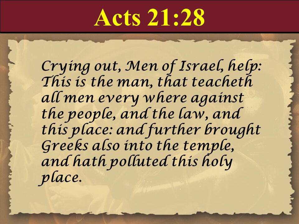 Acts 21:28 Crying out, Men of Israel, help: This is the man, that teacheth all men every where against the people, and the law, and this place: and further brought Greeks also into the temple, and hath polluted this holy place.