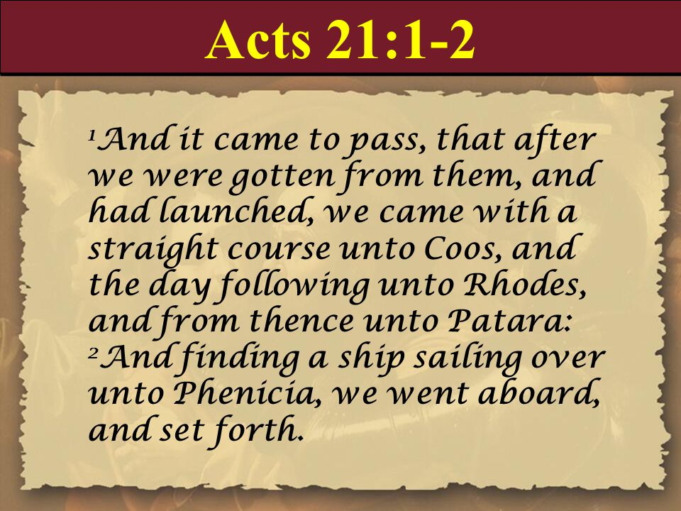 Acts 21:1-2 1 And it came to pass, that after we were gotten from them, and had launched, we came with a straight course unto Coos, and the day following unto Rhodes, and from thence unto Patara: 2 And finding a ship sailing over unto Phenicia, we went aboard, and set forth.