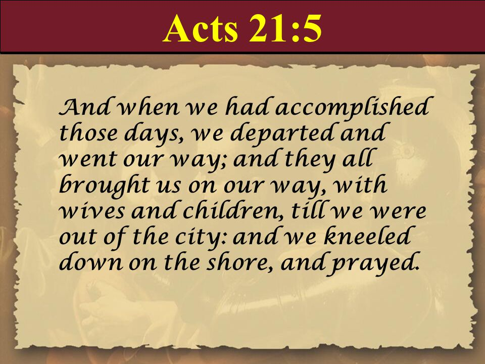 Acts 21:5 And when we had accomplished those days, we departed and went our way; and they all brought us on our way, with wives and children, till we were out of the city: and we kneeled down on the shore, and prayed.