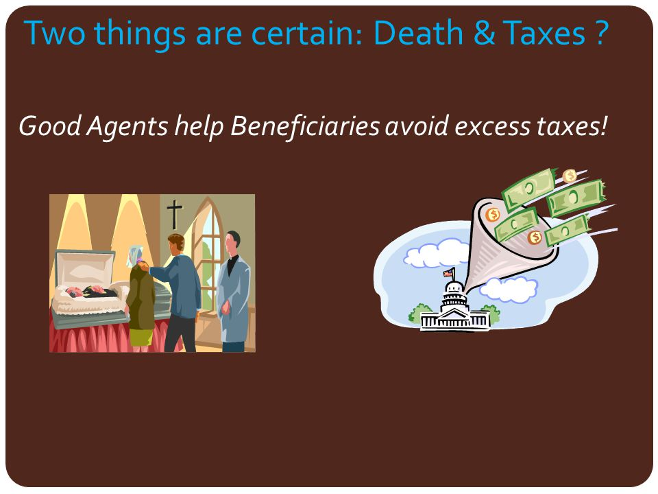 Two things are certain: Death & Taxes ? Good Agents help Beneficiaries avoid excess taxes!