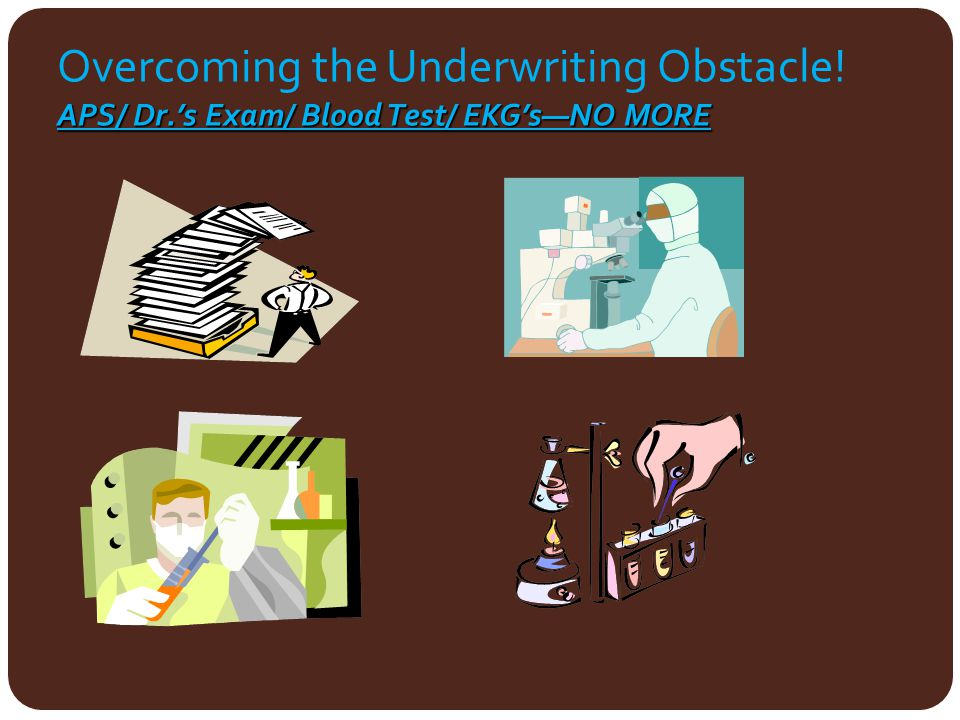 APS/ Dr.'s Exam/ Blood Test/ EKG's—NO MORE Overcoming the Underwriting Obstacle! APS/ Dr.'s Exam/ Blood Test/ EKG's—NO MORE