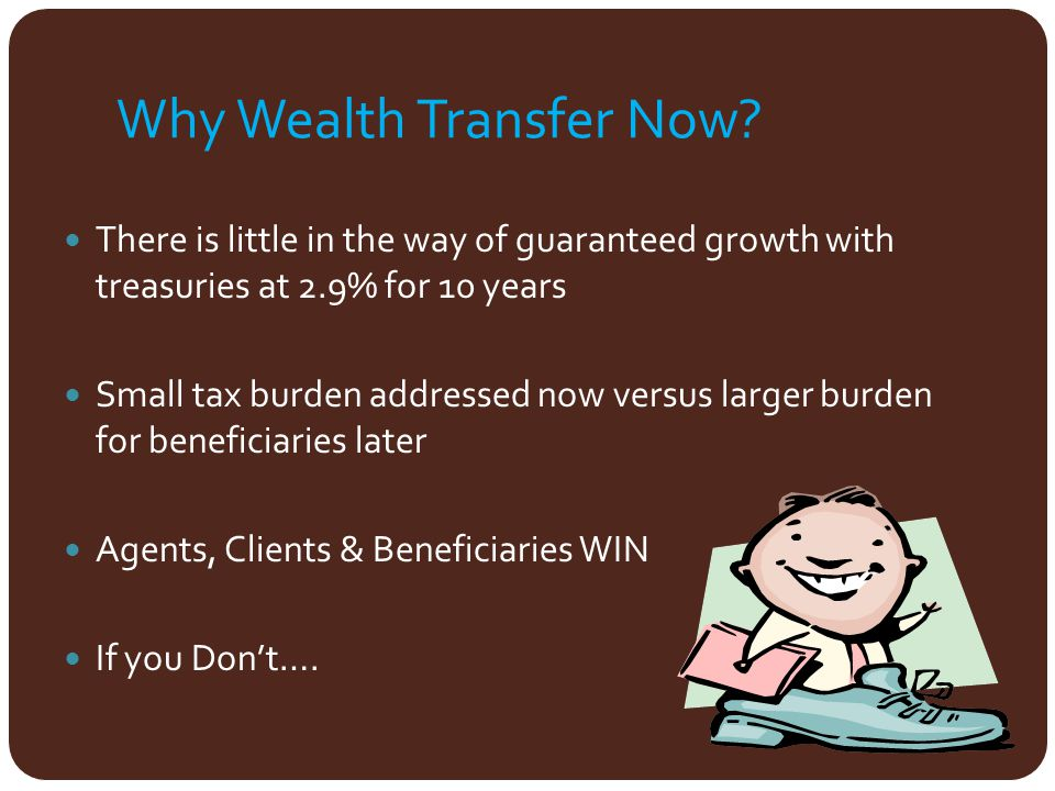 Why Wealth Transfer Now? There is little in the way of guaranteed growth with treasuries at 2.9% for 10 years Small tax burden addressed now versus la