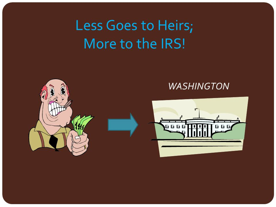 Less Goes to Heirs; More to the IRS! IRS WASHINGTON