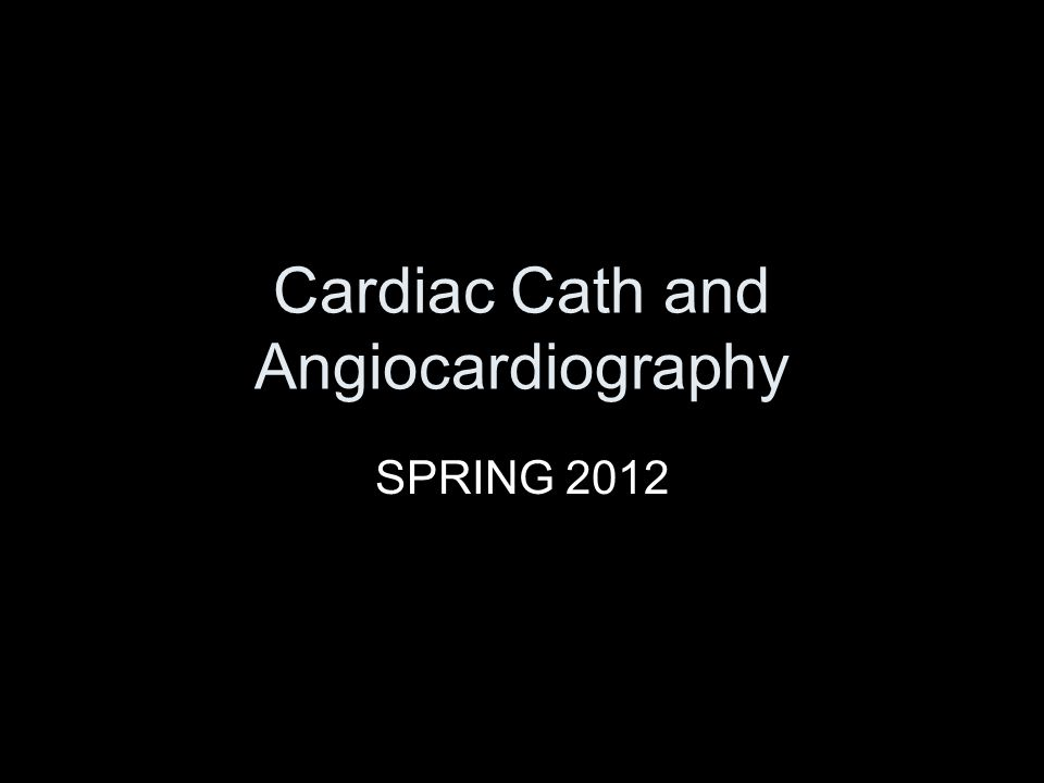 Cardiac Cath and Angiocardiography SPRING 2012