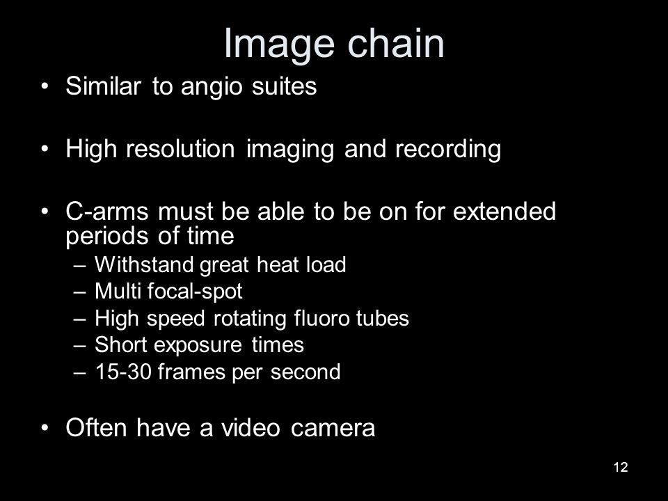 12 Image chain Similar to angio suites High resolution imaging and recording C-arms must be able to be on for extended periods of time –Withstand grea