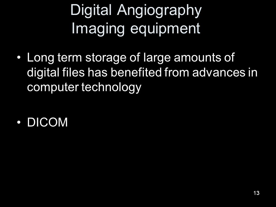 13 Digital Angiography Imaging equipment Long term storage of large amounts of digital files has benefited from advances in computer technology DICOM