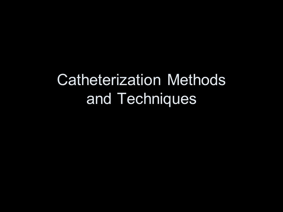 Catheterization Methods and Techniques