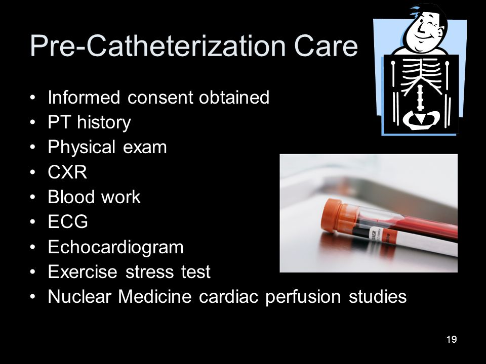 19 Pre-Catheterization Care Informed consent obtained PT history Physical exam CXR Blood work ECG Echocardiogram Exercise stress test Nuclear Medicine