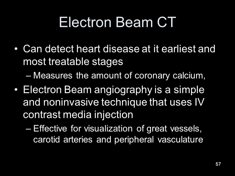 57 Electron Beam CT Can detect heart disease at it earliest and most treatable stages –Measures the amount of coronary calcium, Electron Beam angiogra