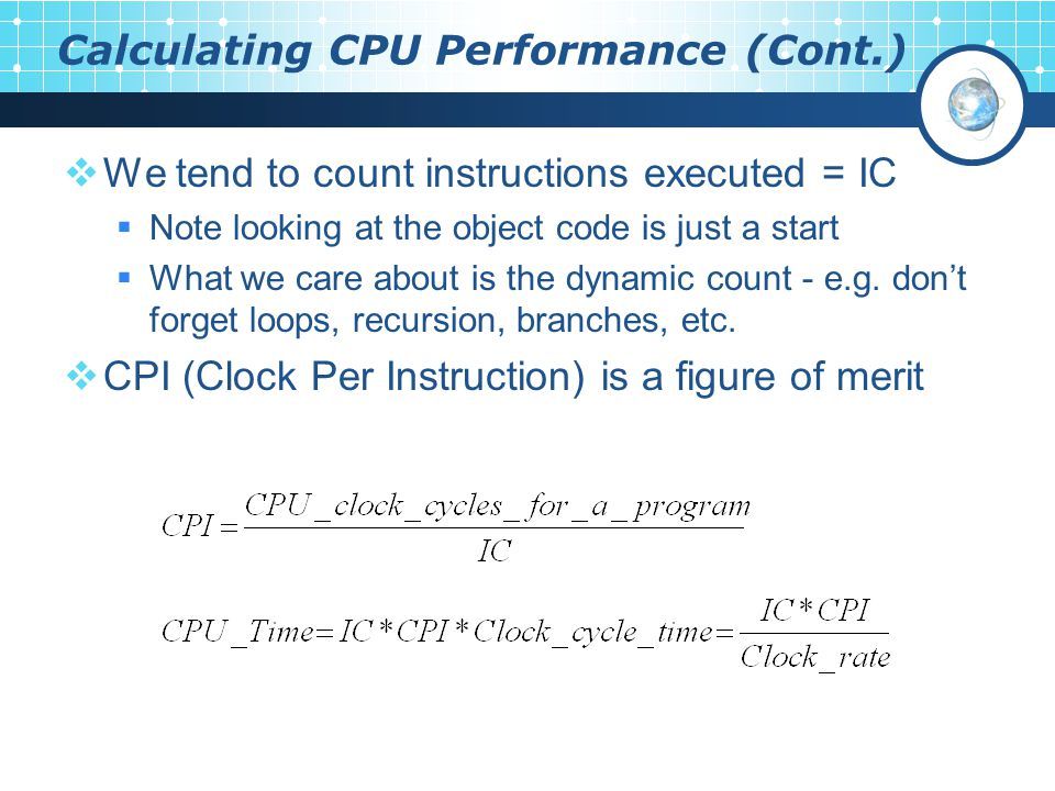 Calculating CPU Performance (Cont.)  We tend to count instructions executed = IC  Note looking at the object code is just a start  What we care about is the dynamic count - e.g.