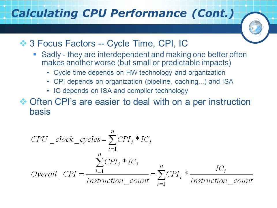 Calculating CPU Performance (Cont.)  3 Focus Factors -- Cycle Time, CPI, IC  Sadly - they are interdependent and making one better often makes another worse (but small or predictable impacts) Cycle time depends on HW technology and organization CPI depends on organization (pipeline, caching...) and ISA IC depends on ISA and compiler technology  Often CPI's are easier to deal with on a per instruction basis