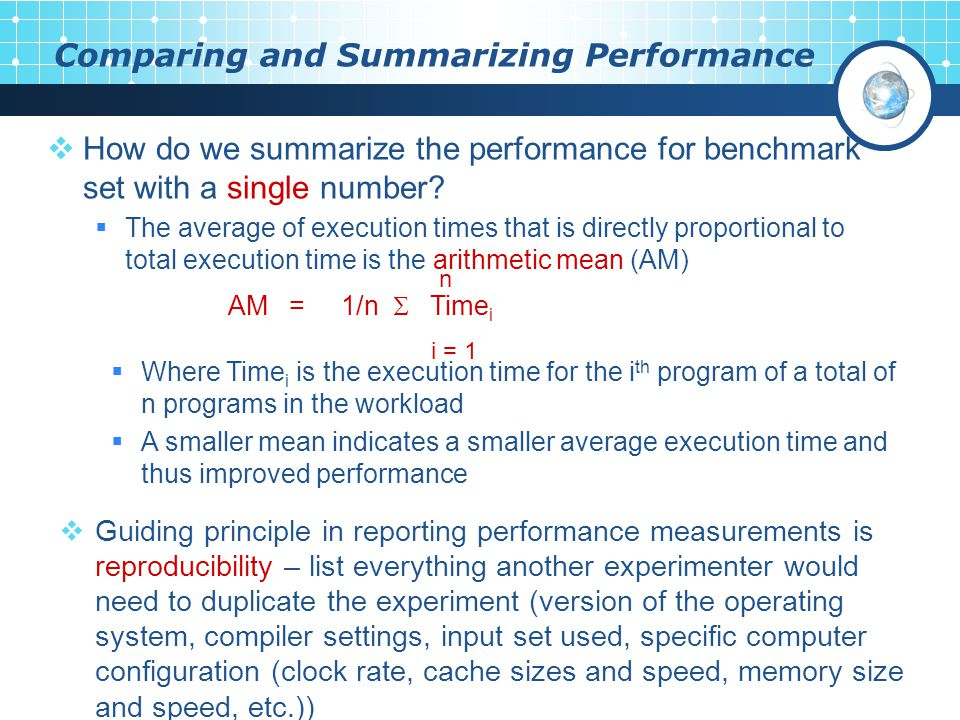 Comparing and Summarizing Performance  Guiding principle in reporting performance measurements is reproducibility – list everything another experimenter would need to duplicate the experiment (version of the operating system, compiler settings, input set used, specific computer configuration (clock rate, cache sizes and speed, memory size and speed, etc.))  How do we summarize the performance for benchmark set with a single number.