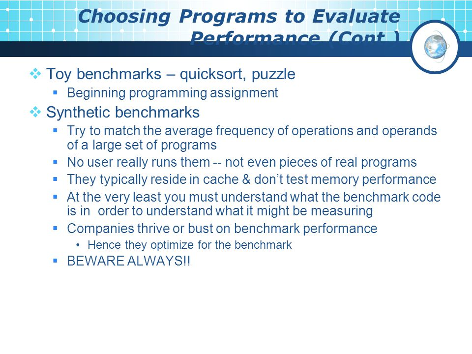 Choosing Programs to Evaluate Performance (Cont.)  Toy benchmarks – quicksort, puzzle  Beginning programming assignment  Synthetic benchmarks  Try to match the average frequency of operations and operands of a large set of programs  No user really runs them -- not even pieces of real programs  They typically reside in cache & don't test memory performance  At the very least you must understand what the benchmark code is in order to understand what it might be measuring  Companies thrive or bust on benchmark performance Hence they optimize for the benchmark  BEWARE ALWAYS!!