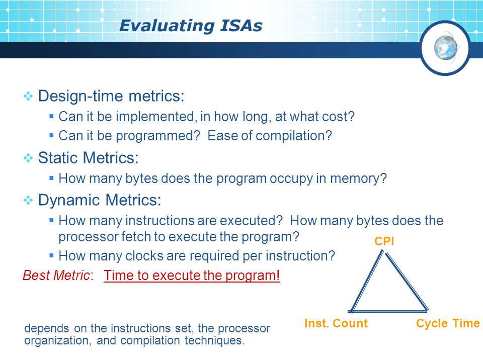 Evaluating ISAs  Design-time metrics:  Can it be implemented, in how long, at what cost.