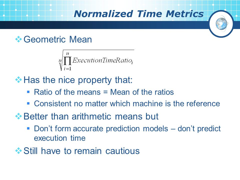 Normalized Time Metrics  Geometric Mean  Has the nice property that:  Ratio of the means = Mean of the ratios  Consistent no matter which machine is the reference  Better than arithmetic means but  Don't form accurate prediction models – don't predict execution time  Still have to remain cautious