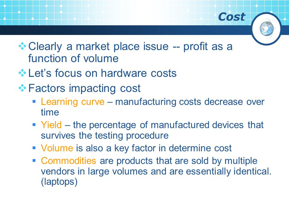 Cost  Clearly a market place issue -- profit as a function of volume  Let's focus on hardware costs  Factors impacting cost  Learning curve – manufacturing costs decrease over time  Yield – the percentage of manufactured devices that survives the testing procedure  Volume is also a key factor in determine cost  Commodities are products that are sold by multiple vendors in large volumes and are essentially identical.