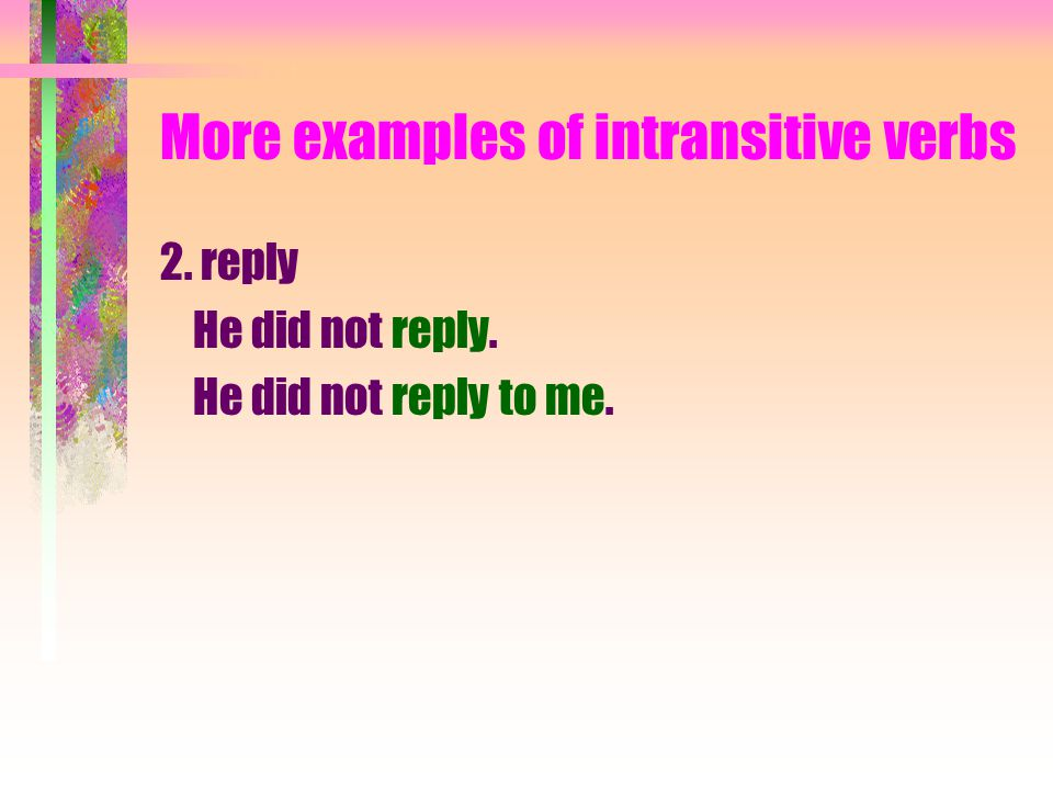 More examples of intransitive verbs 2. reply He did not reply. He did not reply _____ me.