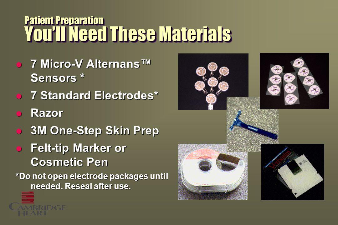 Patient Preparation You'll Need These Materials l 7 Micro-V Alternans™ Sensors * l 7 Standard Electrodes* l Razor l 3M One-Step Skin Prep l Felt-tip M