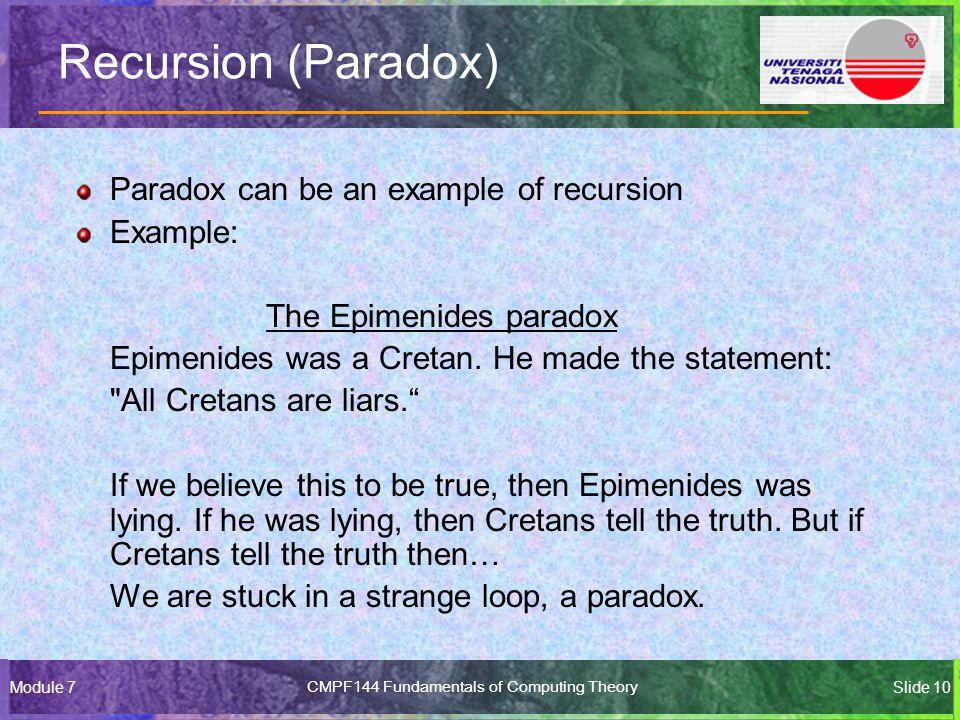 Module 7CMPF144 Fundamentals of Computing TheorySlide 10 Recursion (Paradox) Paradox can be an example of recursion Example: The Epimenides paradox Epimenides was a Cretan.