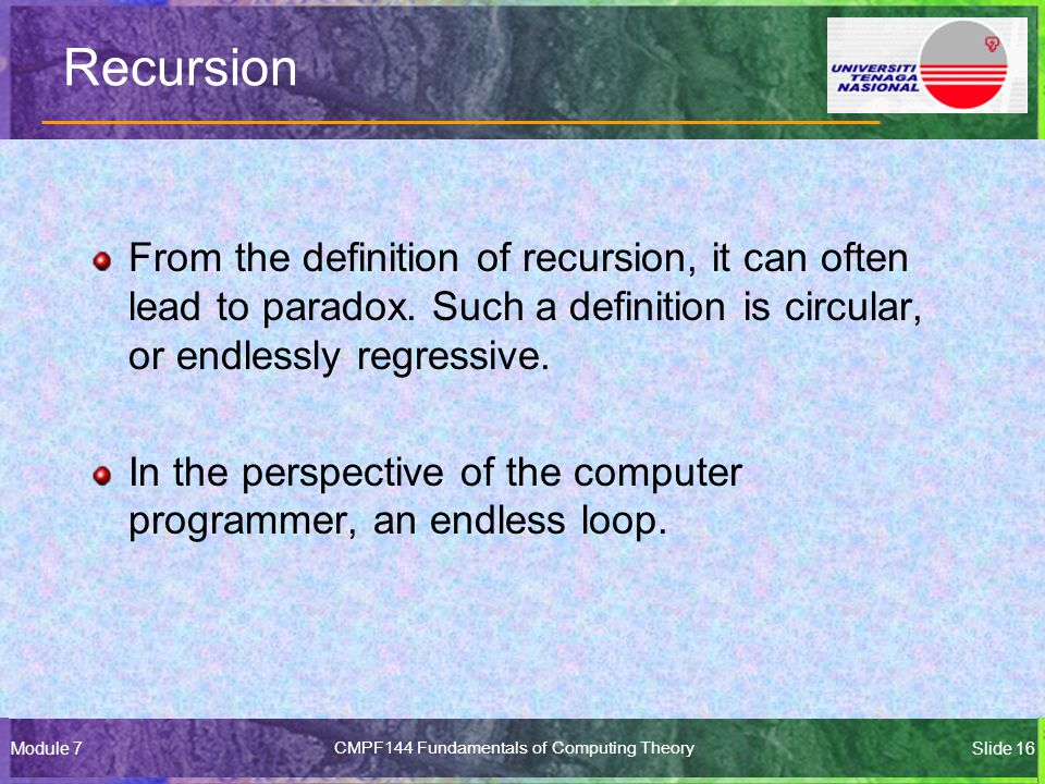 Module 7CMPF144 Fundamentals of Computing TheorySlide 16 Recursion From the definition of recursion, it can often lead to paradox.
