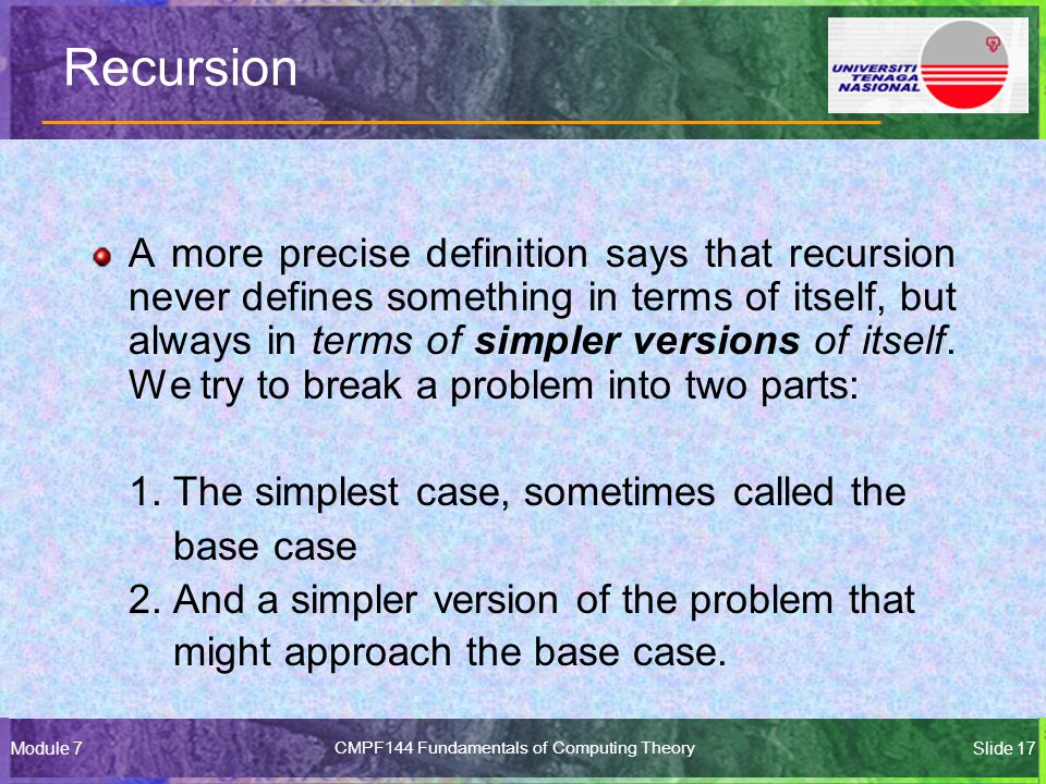 Module 7CMPF144 Fundamentals of Computing TheorySlide 17 Recursion A more precise definition says that recursion never defines something in terms of itself, but always in terms of simpler versions of itself.