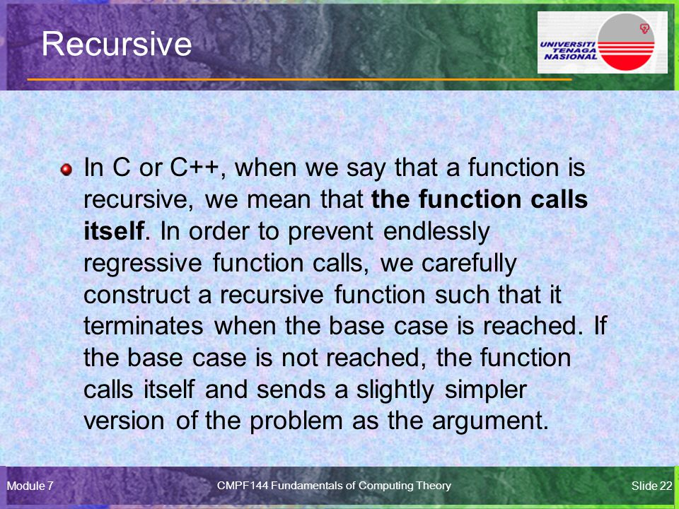 Module 7CMPF144 Fundamentals of Computing TheorySlide 22 Recursive In C or C++, when we say that a function is recursive, we mean that the function calls itself.