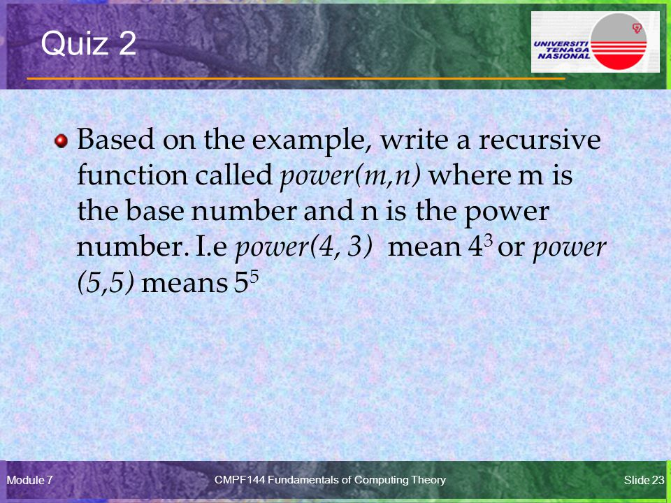 Module 7CMPF144 Fundamentals of Computing TheorySlide 23 Quiz 2 Based on the example, write a recursive function called power(m,n) where m is the base number and n is the power number.