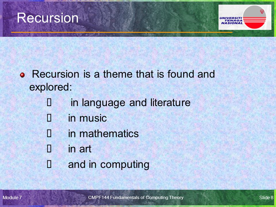 Module 7CMPF144 Fundamentals of Computing TheorySlide 8 Recursion Recursion is a theme that is found and explored:  in language and literature  in music  in mathematics  in art  and in computing