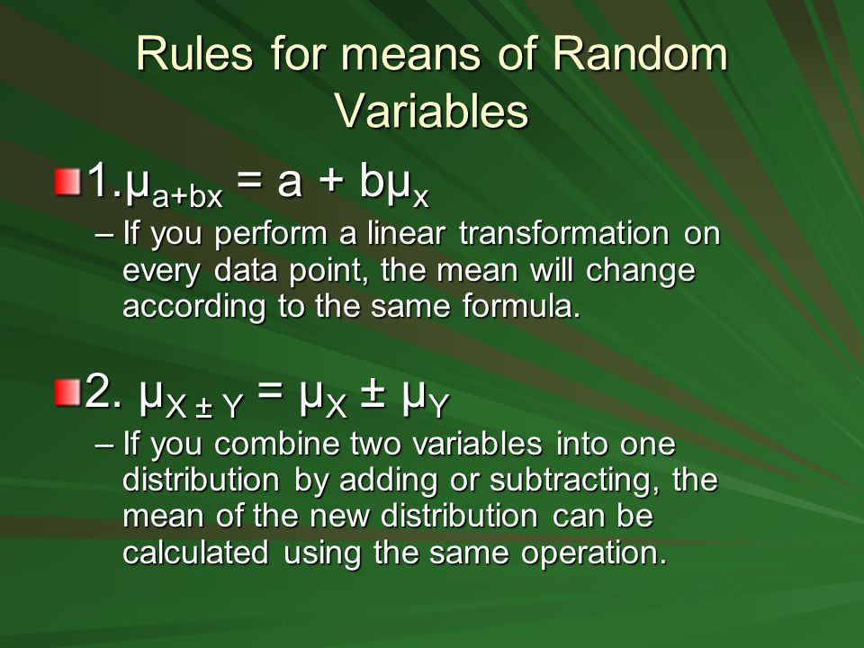 Rules for means of Random Variables 1.μ a+bx = a + bμ x –If you perform a linear transformation on every data point, the mean will change according to the same formula.