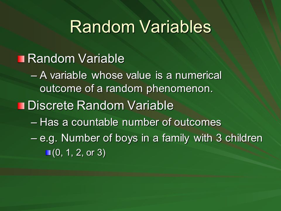 Random Variables Random Variable –A variable whose value is a numerical outcome of a random phenomenon.