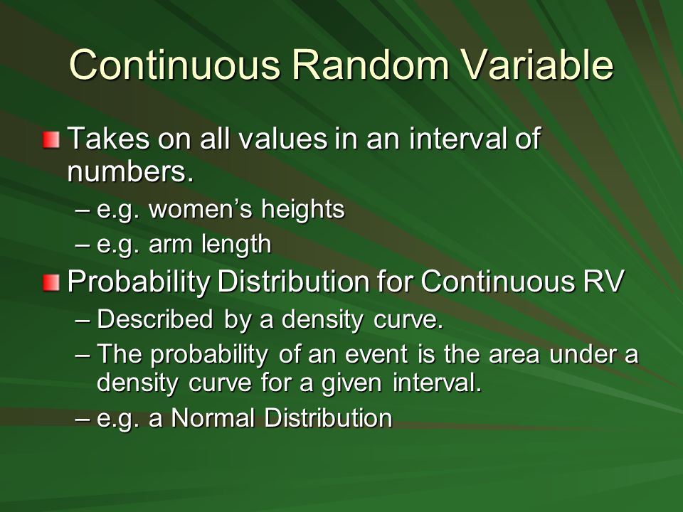 Continuous Random Variable Takes on all values in an interval of numbers.