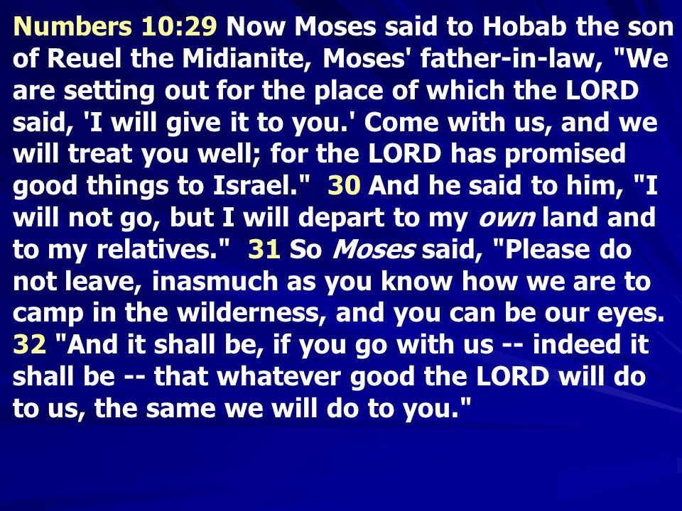 Numbers 10:29 Now Moses said to Hobab the son of Reuel the Midianite, Moses father-in-law, We are setting out for the place of which the LORD said, I will give it to you. Come with us, and we will treat you well; for the LORD has promised good things to Israel. 30 And he said to him, I will not go, but I will depart to my own land and to my relatives. 31 So Moses said, Please do not leave, inasmuch as you know how we are to camp in the wilderness, and you can be our eyes.
