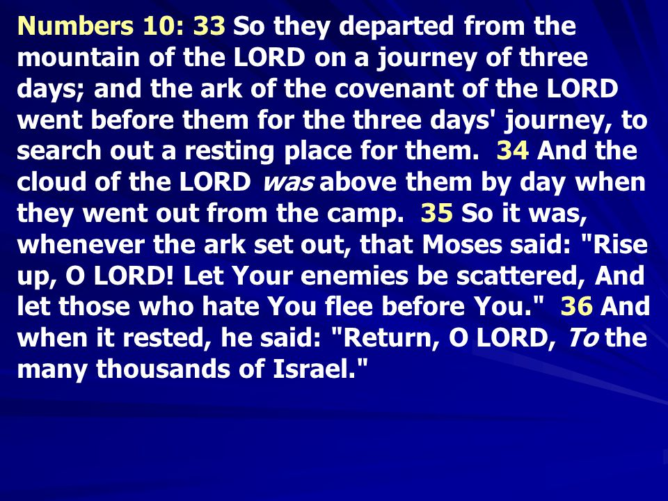 Numbers 10: 33 So they departed from the mountain of the LORD on a journey of three days; and the ark of the covenant of the LORD went before them for the three days journey, to search out a resting place for them.