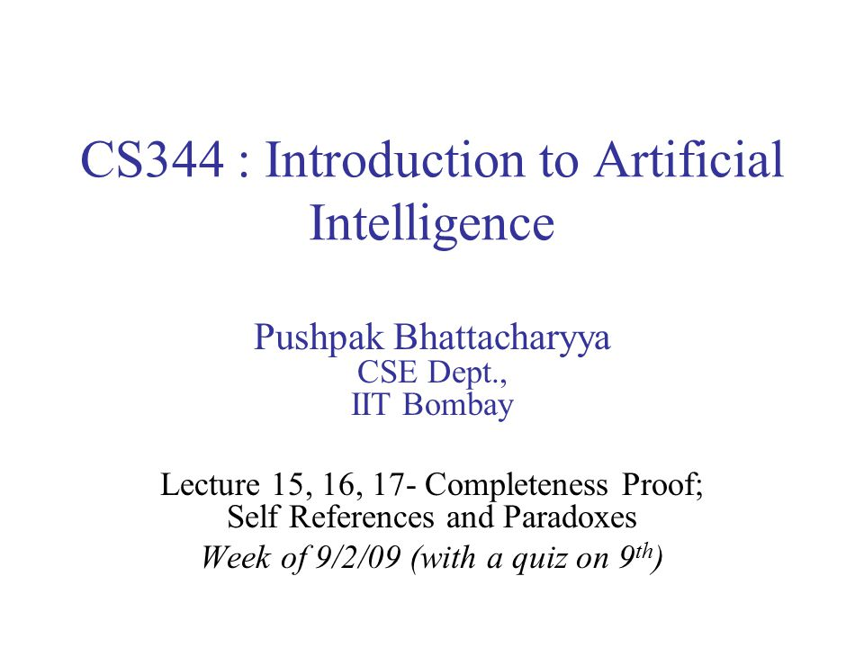 CS344 : Introduction to Artificial Intelligence Pushpak Bhattacharyya CSE Dept., IIT Bombay Lecture 15, 16, 17- Completeness Proof; Self References and Paradoxes Week of 9/2/09 (with a quiz on 9 th )