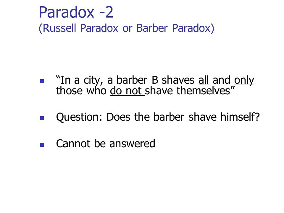 Paradox -2 (Russell Paradox or Barber Paradox) In a city, a barber B shaves all and only those who do not shave themselves Question: Does the barber shave himself.