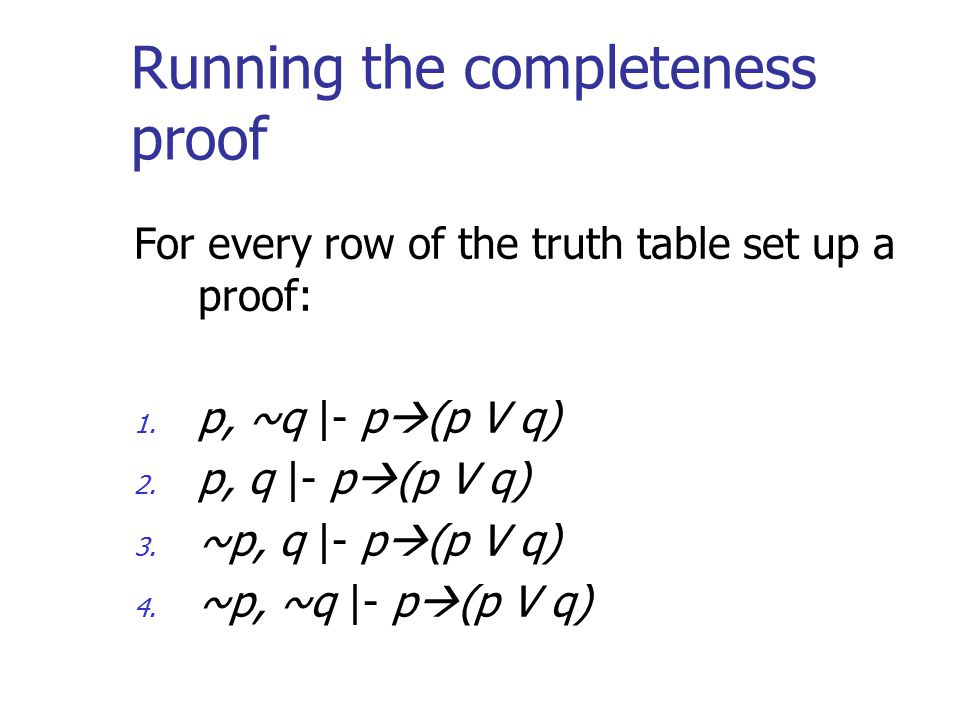 Running the completeness proof For every row of the truth table set up a proof: 1. p, ~q |- p  (p V q) 2. p, q |- p  (p V q) 3. ~p, q |- p  (p V q)