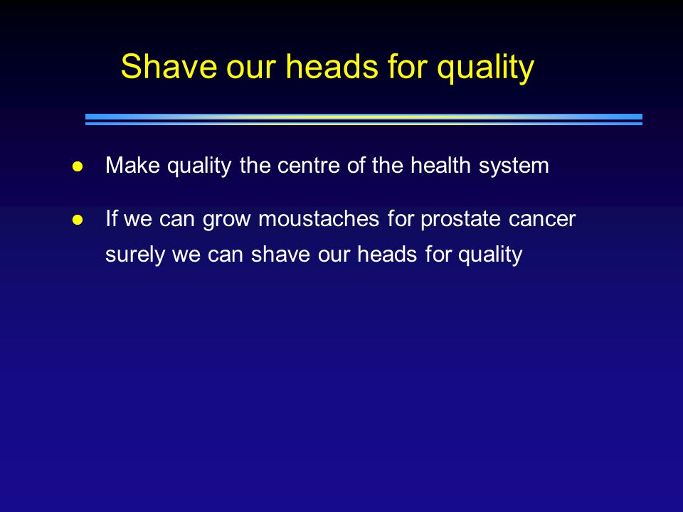 Shave our heads for quality l Make quality the centre of the health system l If we can grow moustaches for prostate cancer surely we can shave our heads for quality