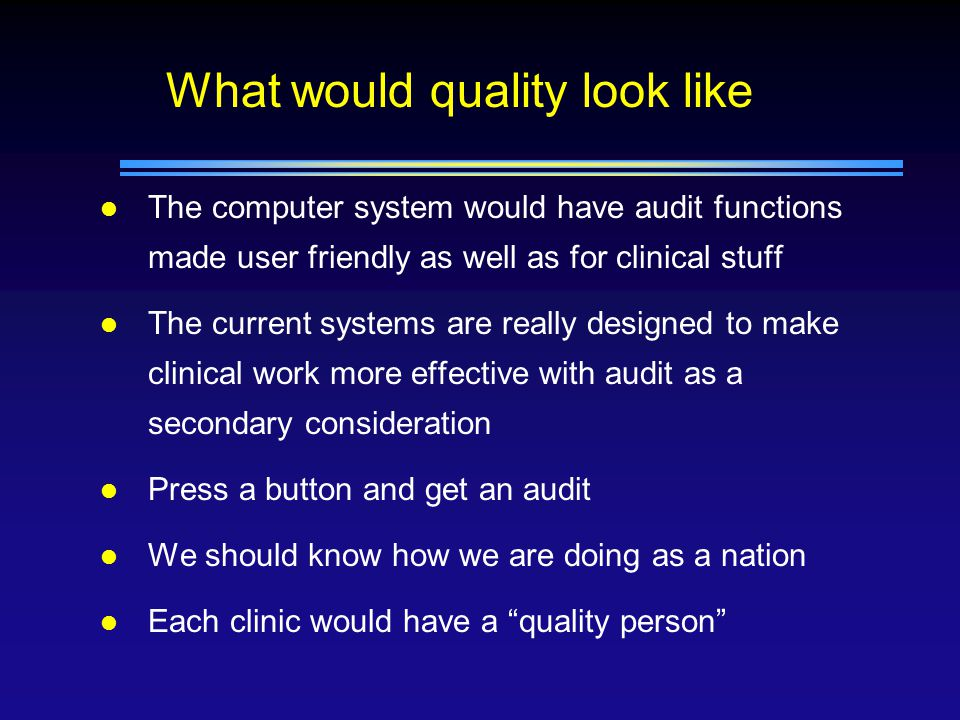 What would quality look like l Diana North and Drinfo –press a button and find out how you are doing and selects those who need to be called in to get their management improved l Ensure that practitioners know how to use their computers n Enter the data in to data base not in as text l A robust method of evaluating performance n UK make figures public- audit police
