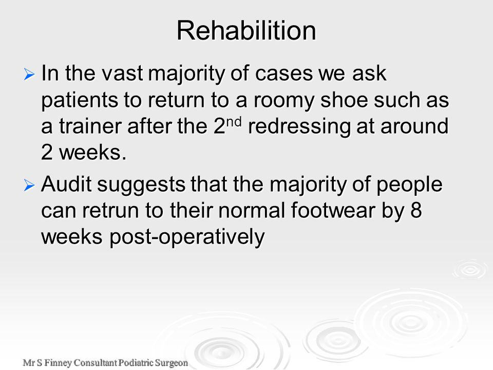 Mr S Finney Consultant Podiatric Surgeon Rehabilition  In the vast majority of cases we ask patients to return to a roomy shoe such as a trainer after the 2 nd redressing at around 2 weeks.