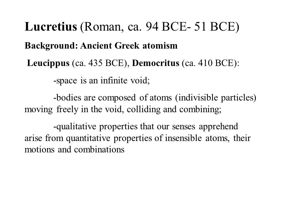 Lucretius (Roman, ca. 94 BCE- 51 BCE) Background: Ancient Greek atomism Leucippus (ca.