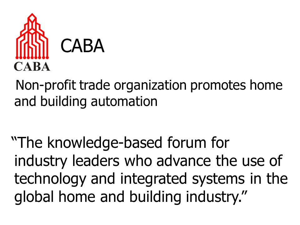 CABA Non-profit trade organization promotes home and building automation The knowledge-based forum for industry leaders who advance the use of technology and integrated systems in the global home and building industry.