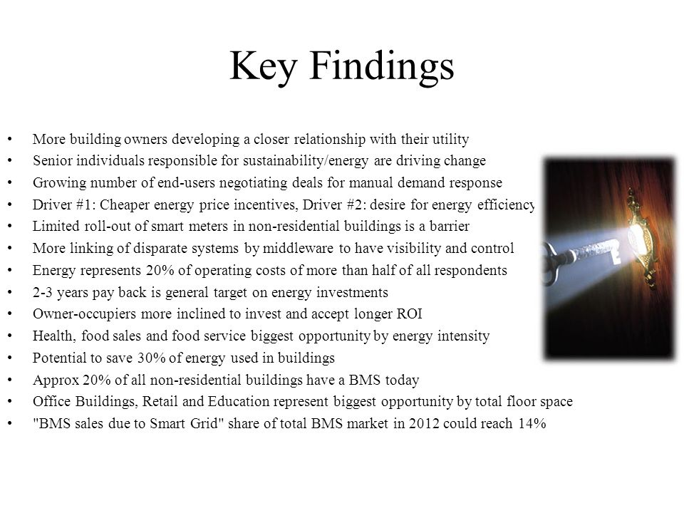 Key Findings More building owners developing a closer relationship with their utility Senior individuals responsible for sustainability/energy are driving change Growing number of end-users negotiating deals for manual demand response Driver #1: Cheaper energy price incentives, Driver #2: desire for energy efficiency Limited roll-out of smart meters in non-residential buildings is a barrier More linking of disparate systems by middleware to have visibility and control Energy represents 20% of operating costs of more than half of all respondents 2-3 years pay back is general target on energy investments Owner-occupiers more inclined to invest and accept longer ROI Health, food sales and food service biggest opportunity by energy intensity Potential to save 30% of energy used in buildings Approx 20% of all non-residential buildings have a BMS today Office Buildings, Retail and Education represent biggest opportunity by total floor space BMS sales due to Smart Grid share of total BMS market in 2012 could reach 14% 24