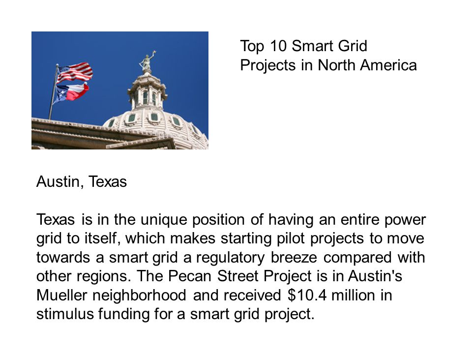 Austin, Texas Texas is in the unique position of having an entire power grid to itself, which makes starting pilot projects to move towards a smart grid a regulatory breeze compared with other regions.