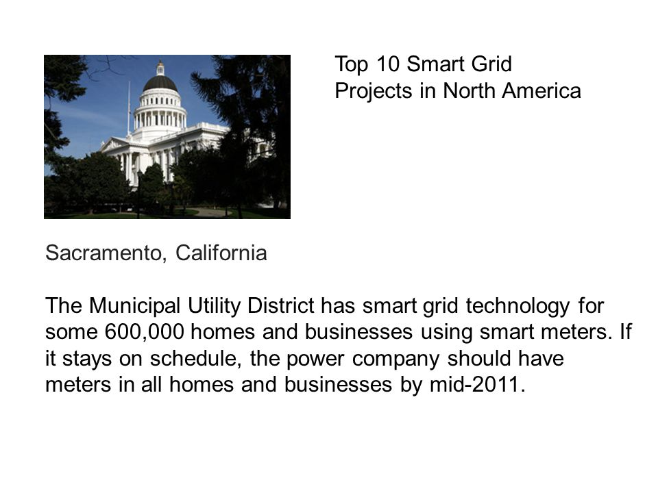 Sacramento, California The Municipal Utility District has smart grid technology for some 600,000 homes and businesses using smart meters.