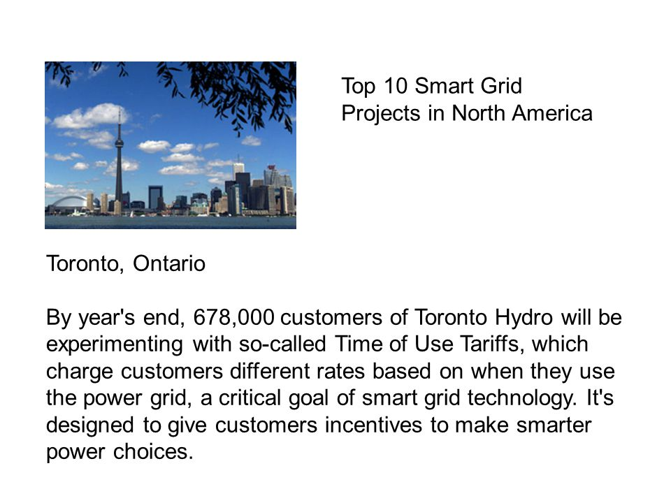 Toronto, Ontario By year s end, 678,000 customers of Toronto Hydro will be experimenting with so-called Time of Use Tariffs, which charge customers different rates based on when they use the power grid, a critical goal of smart grid technology.