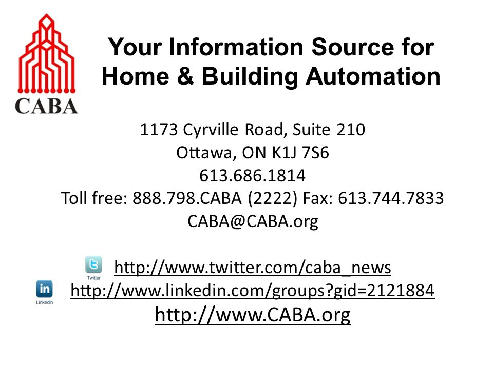 1173 Cyrville Road, Suite 210 Ottawa, ON K1J 7S6 613.686.1814 Toll free: 888.798.CABA (2222) Fax: 613.744.7833 CABA@CABA.org http://www.twitter.com/caba_news http://www.linkedin.com/groups gid=2121884 http://www.CABA.org Your Information Source for Home & Building Automation