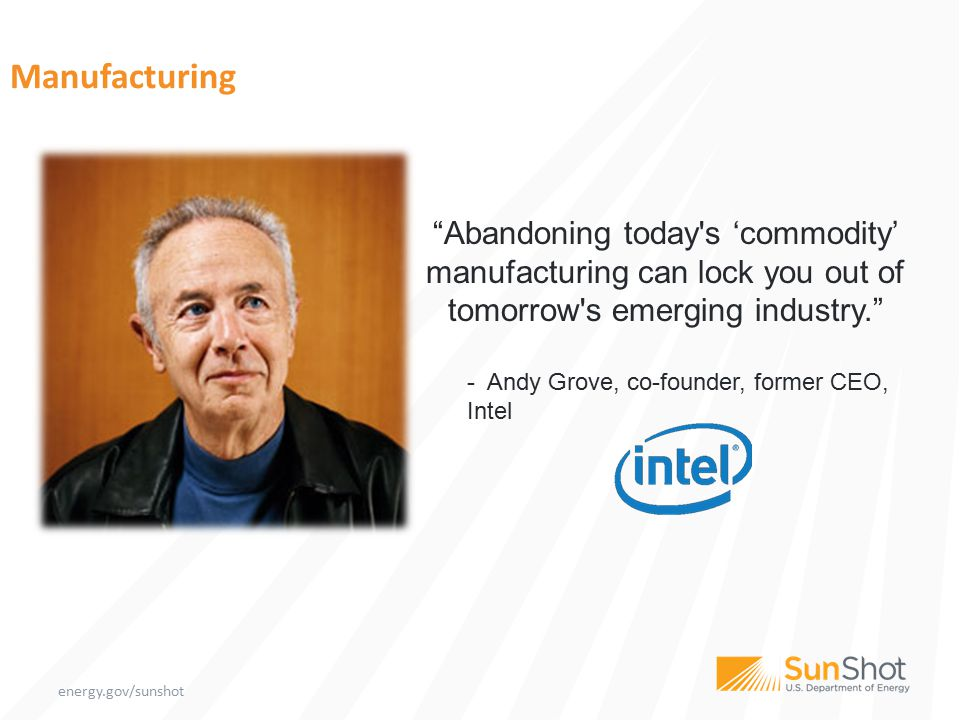 "energy.gov/sunshot Manufacturing ""Abandoning today's 'commodity' manufacturing can lock you out of tomorrow's emerging industry."" - Andy Grove, co-fou"