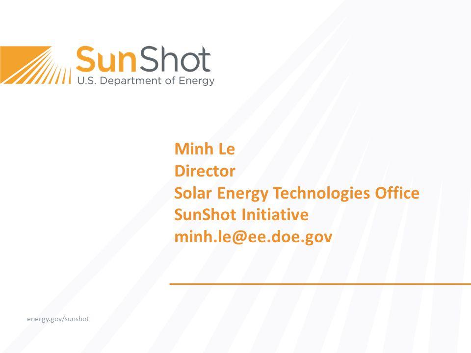 energy.gov/sunshot Minh Le Director Solar Energy Technologies Office SunShot Initiative minh.le@ee.doe.gov