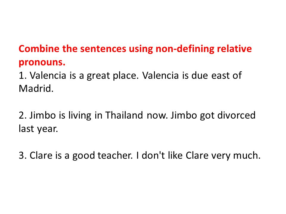 Combine the sentences using non-defining relative pronouns. 1. Valencia is a great place. Valencia is due east of Madrid. 2. Jimbo is living in Thaila